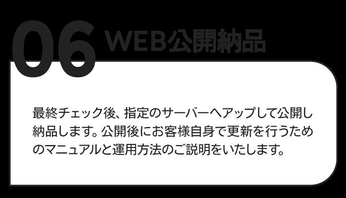 06WEB公開納品 最終チェック後、指定のサーバーへアップして公開し納品します。公開後にお客様自身で更新を行うためのマニュアルと運用方法のご説明をいたします。